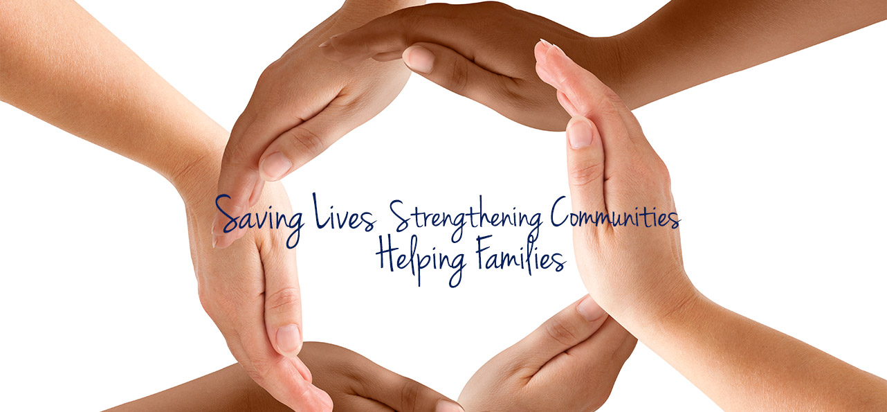 Saving Lives. Strengthening Communities. Helping Families.